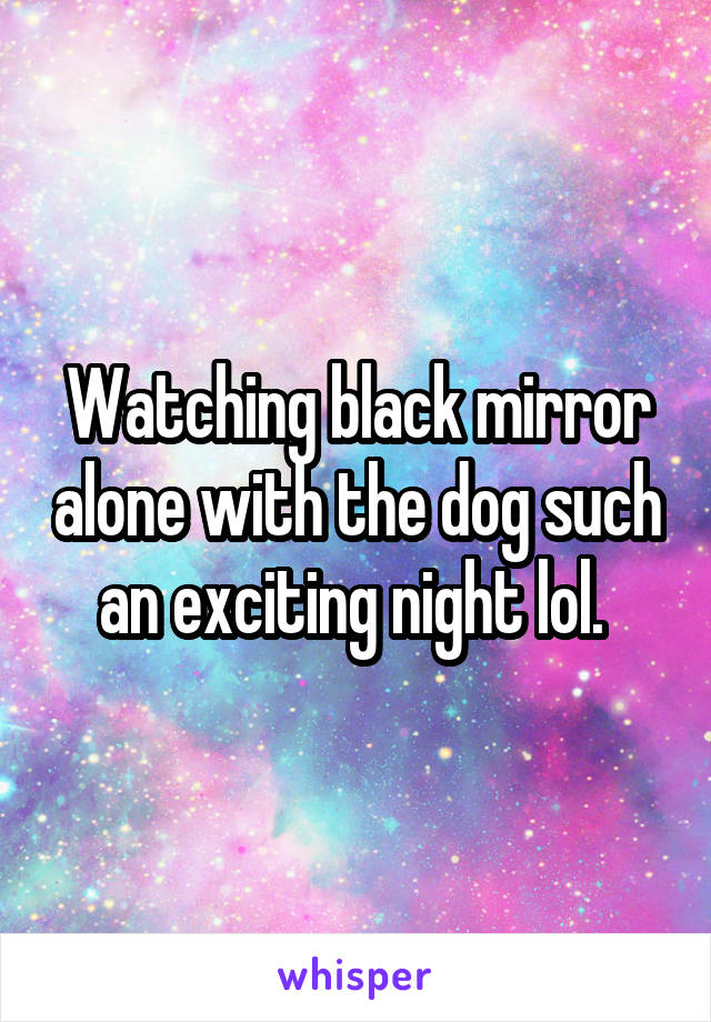 Watching black mirror alone with the dog such an exciting night lol.