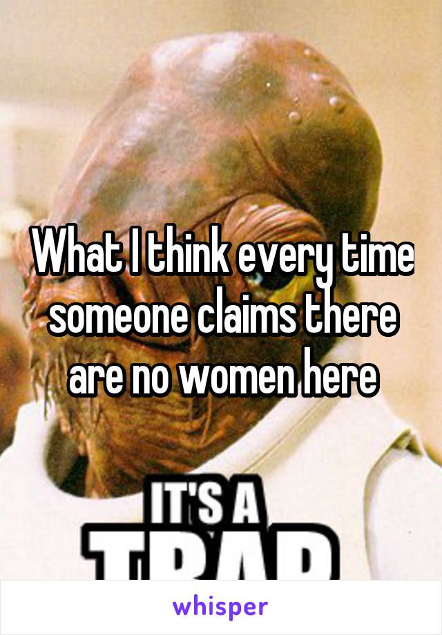 What I think every time someone claims there are no women here