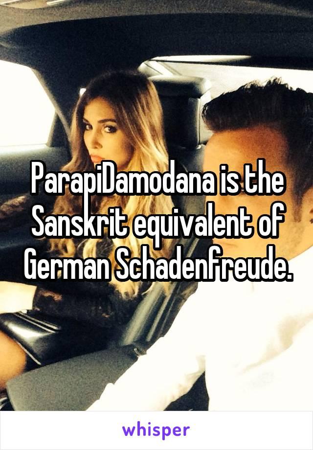 ParapiDamodana is the Sanskrit equivalent of German Schadenfreude.