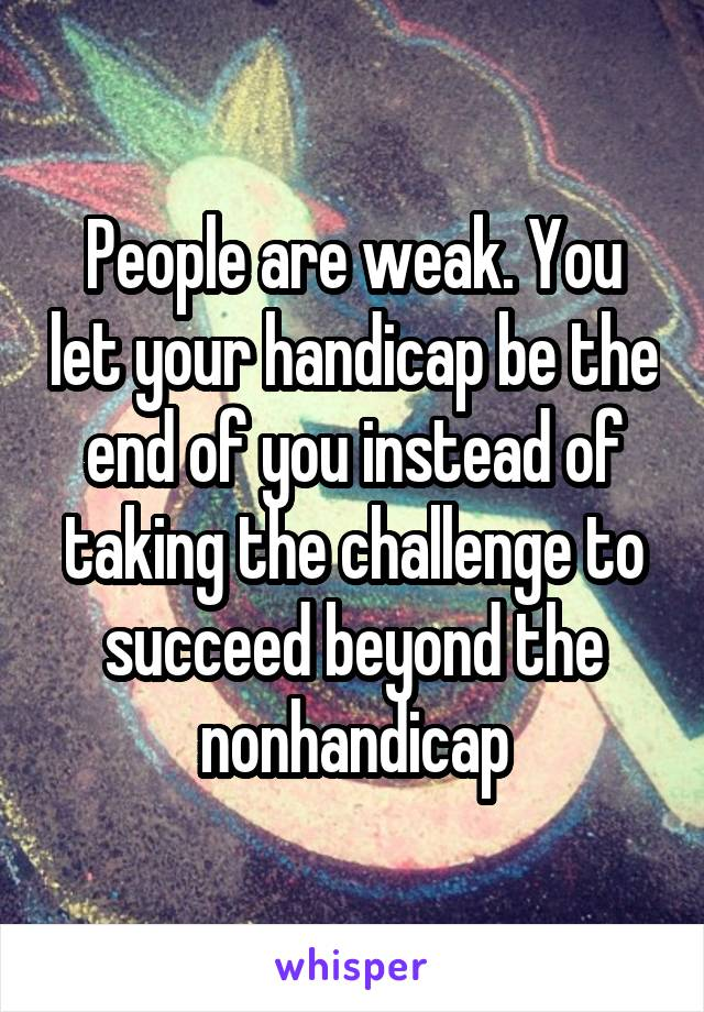 People are weak. You let your handicap be the end of you instead of taking the challenge to succeed beyond the nonhandicap