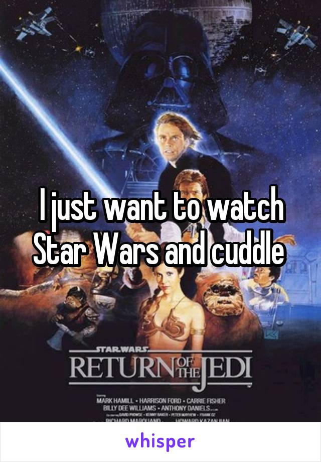 I just want to watch Star Wars and cuddle