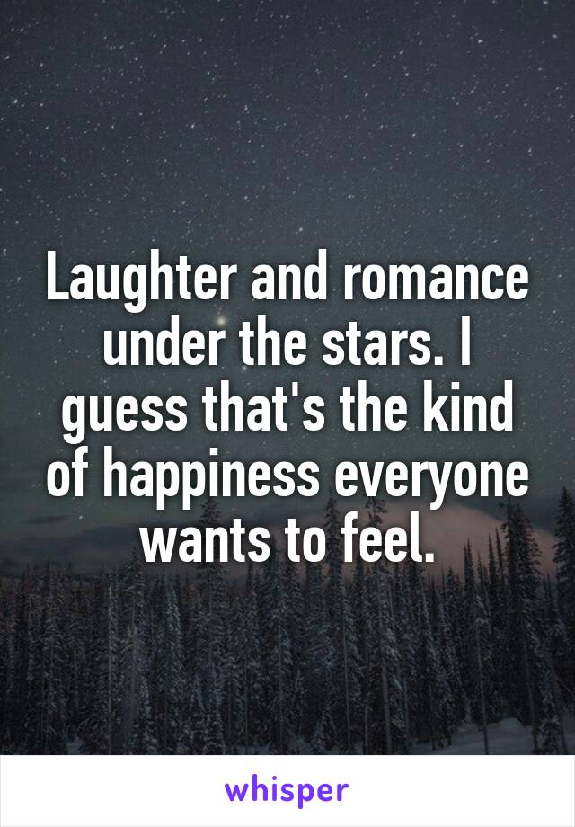 Laughter and romance under the stars. I guess that's the kind of happiness everyone wants to feel.