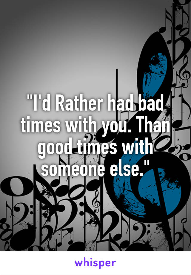 """""""I'd Rather had bad times with you. Than good times with someone else."""""""