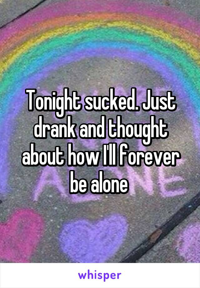 Tonight sucked. Just drank and thought about how I'll forever be alone