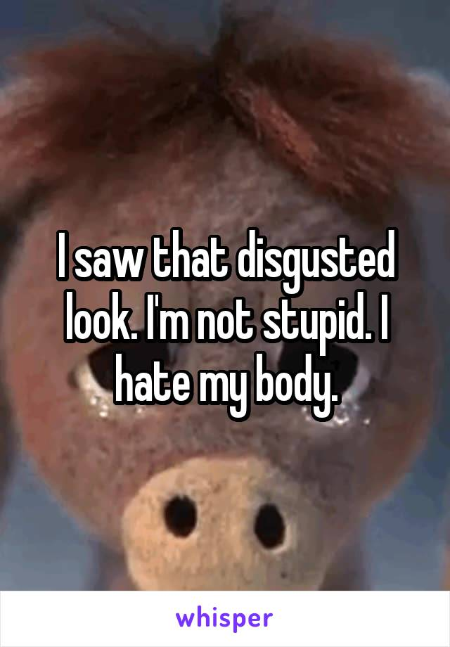 I saw that disgusted look. I'm not stupid. I hate my body.