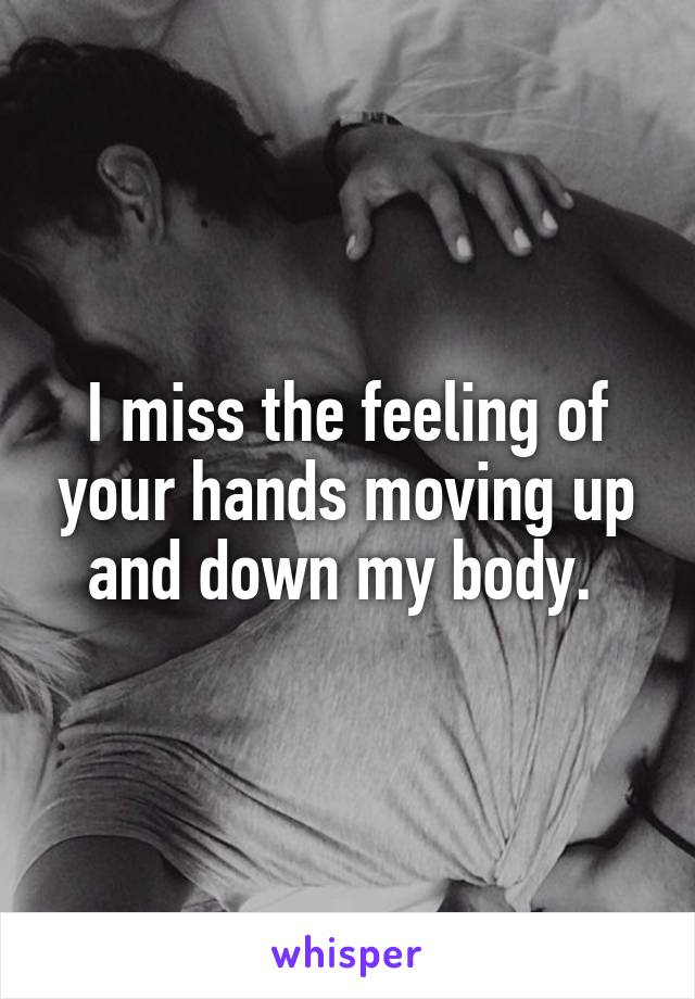 I miss the feeling of your hands moving up and down my body.