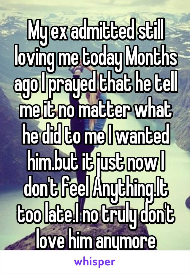 My ex admitted still loving me today Months ago I prayed that he tell me it no matter what he did to me I wanted him.but it just now I don't feel Anything.It too late.I no truly don't love him anymore