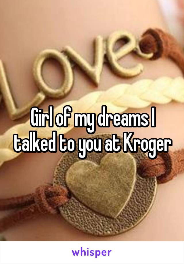 Girl of my dreams I talked to you at Kroger