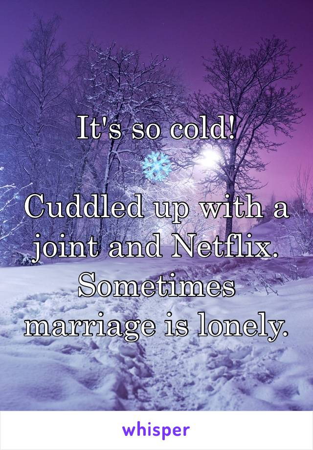 It's so cold!  ❄️  Cuddled up with a joint and Netflix.  Sometimes marriage is lonely.