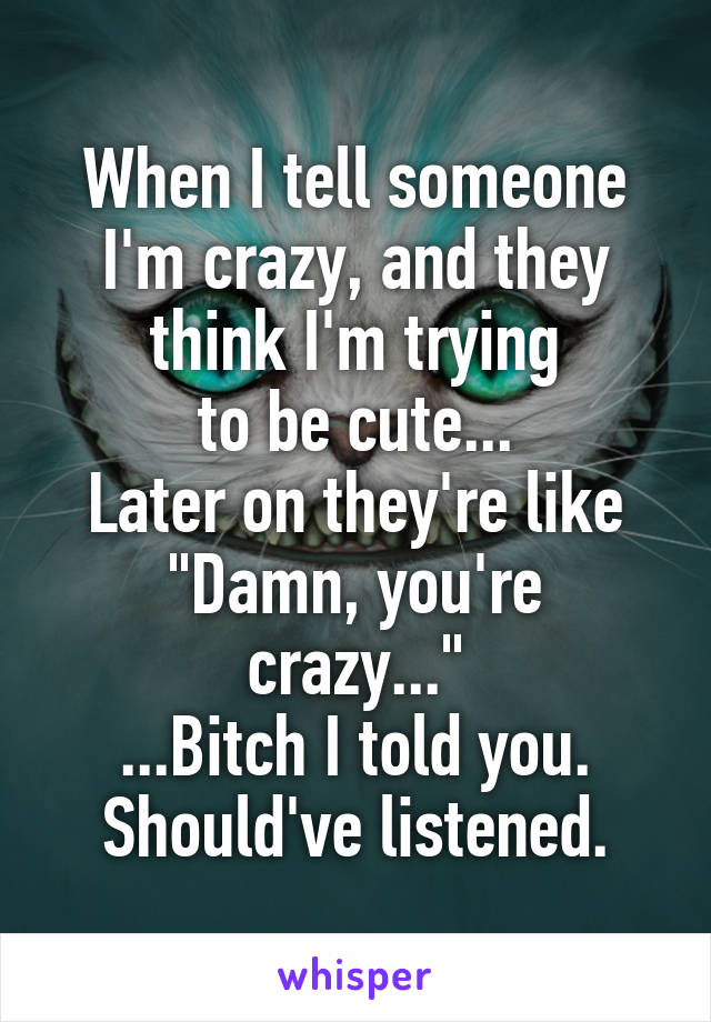 """When I tell someone I'm crazy, and they think I'm trying to be cute... Later on they're like """"Damn, you're crazy..."""" ...Bitch I told you. Should've listened."""