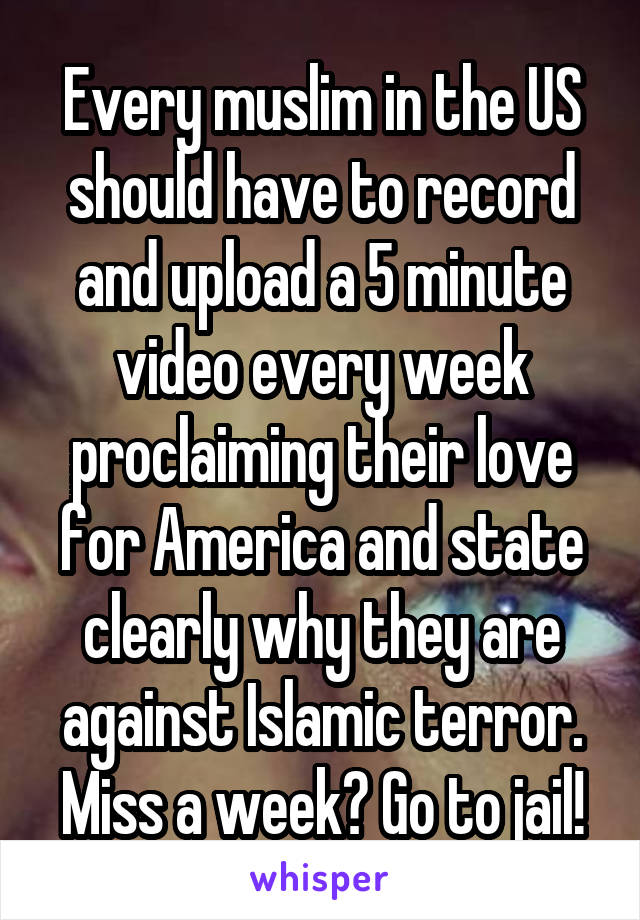 Every muslim in the US should have to record and upload a 5 minute video every week proclaiming their love for America and state clearly why they are against Islamic terror. Miss a week? Go to jail!