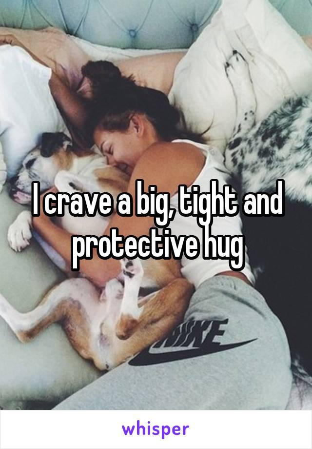 I crave a big, tight and protective hug