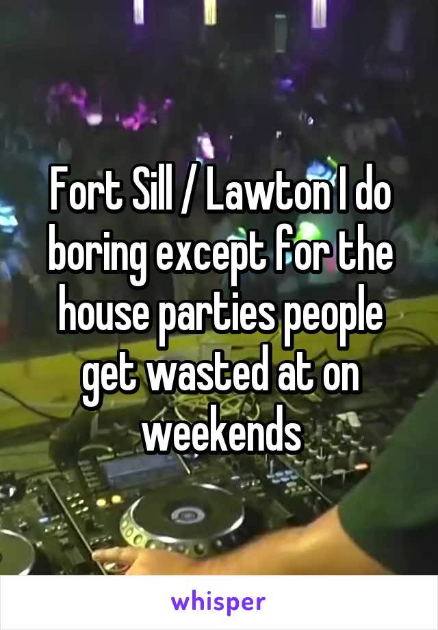Fort Sill / Lawton I do boring except for the house parties people get wasted at on weekends