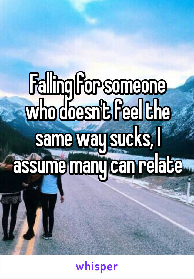 Falling for someone who doesn't feel the same way sucks, I assume many can relate