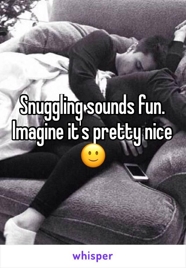 Snuggling sounds fun. Imagine it's pretty nice 🙂