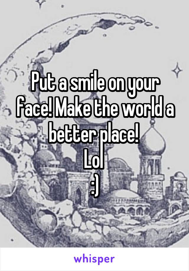 Put a smile on your face! Make the world a better place!  Lol  :)