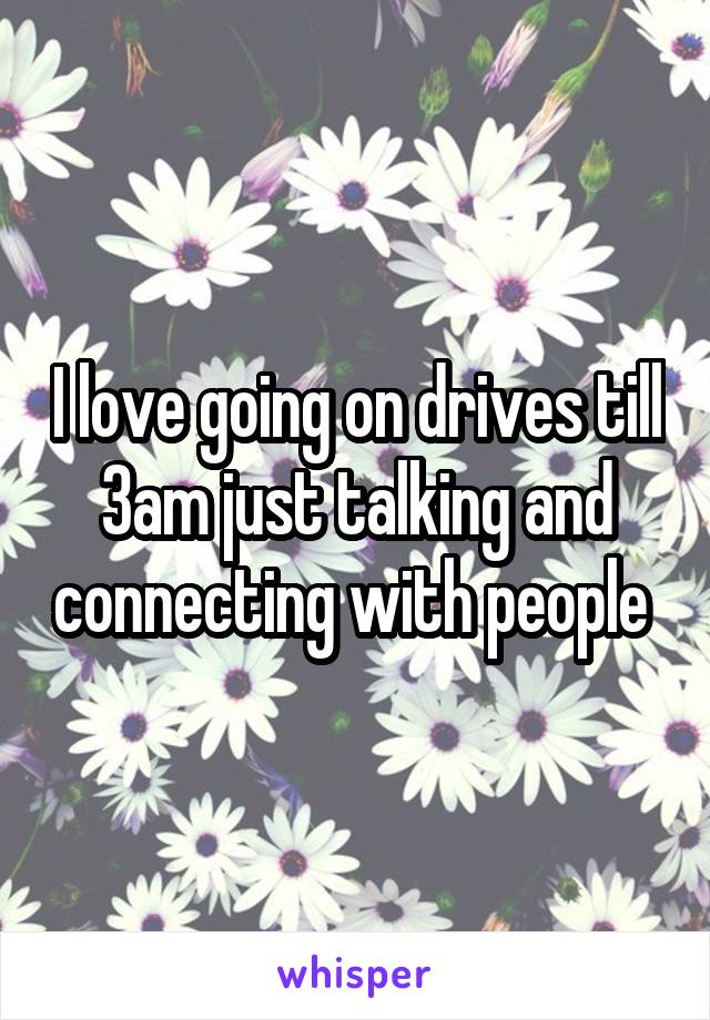 I love going on drives till 3am just talking and connecting with people