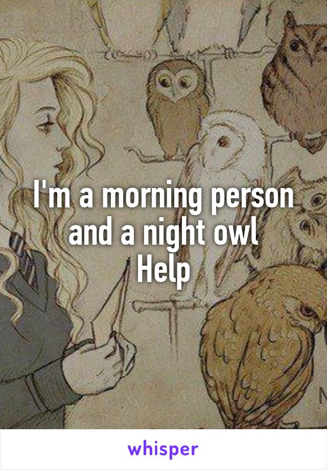 I'm a morning person and a night owl Help