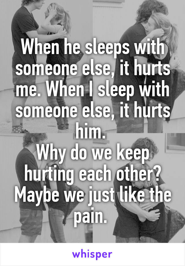 When he sleeps with someone else, it hurts me. When I sleep with someone else, it hurts him.  Why do we keep hurting each other? Maybe we just like the pain.