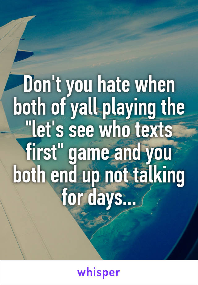 """Don't you hate when both of yall playing the """"let's see who texts first"""" game and you both end up not talking for days..."""