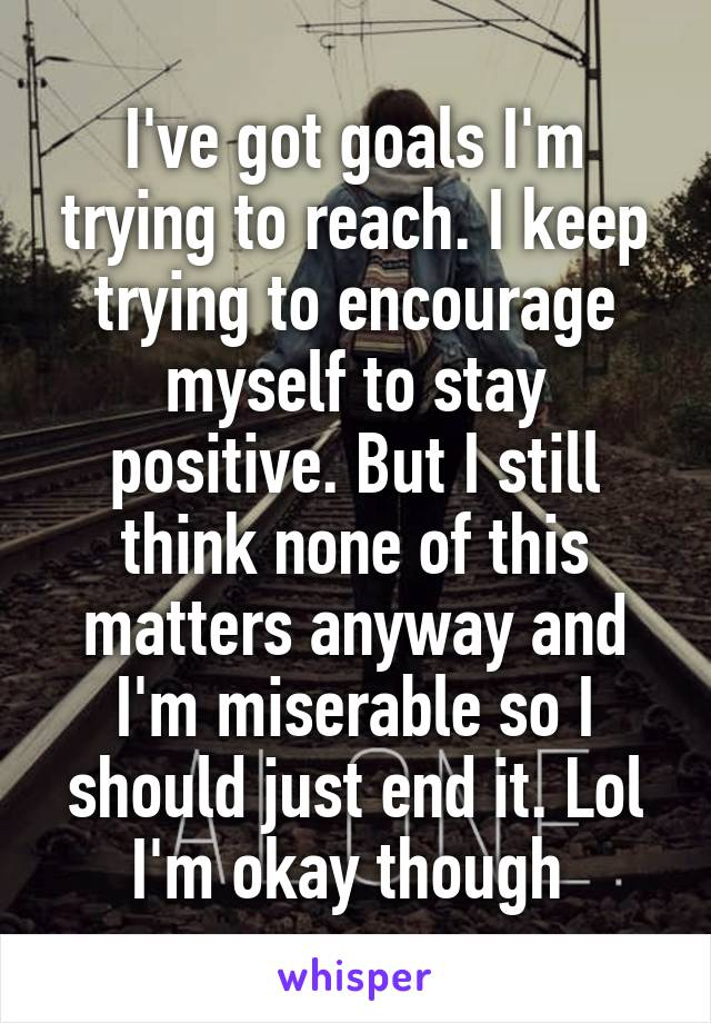 I've got goals I'm trying to reach. I keep trying to encourage myself to stay positive. But I still think none of this matters anyway and I'm miserable so I should just end it. Lol I'm okay though