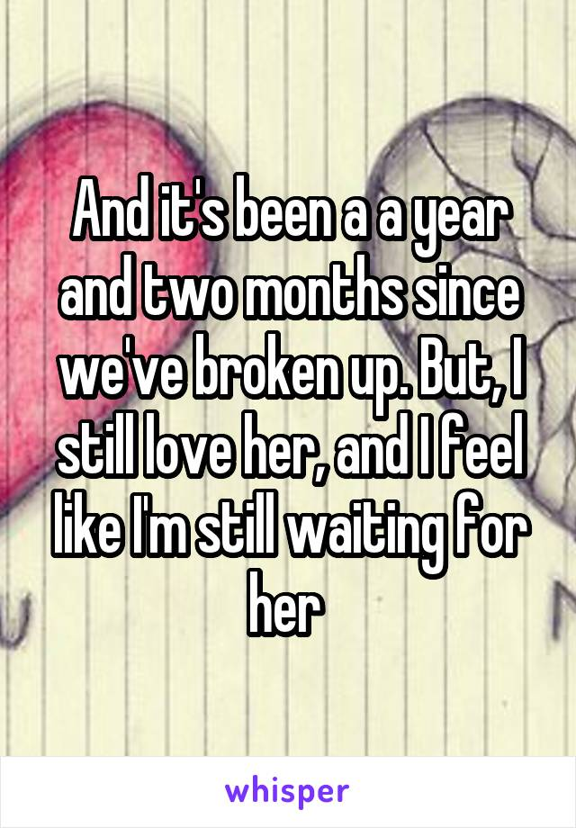 And it's been a a year and two months since we've broken up. But, I still love her, and I feel like I'm still waiting for her
