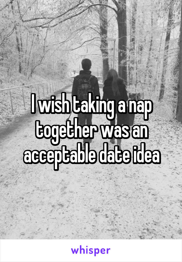 I wish taking a nap together was an acceptable date idea