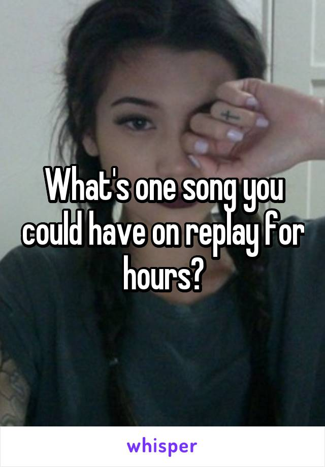 What's one song you could have on replay for hours?