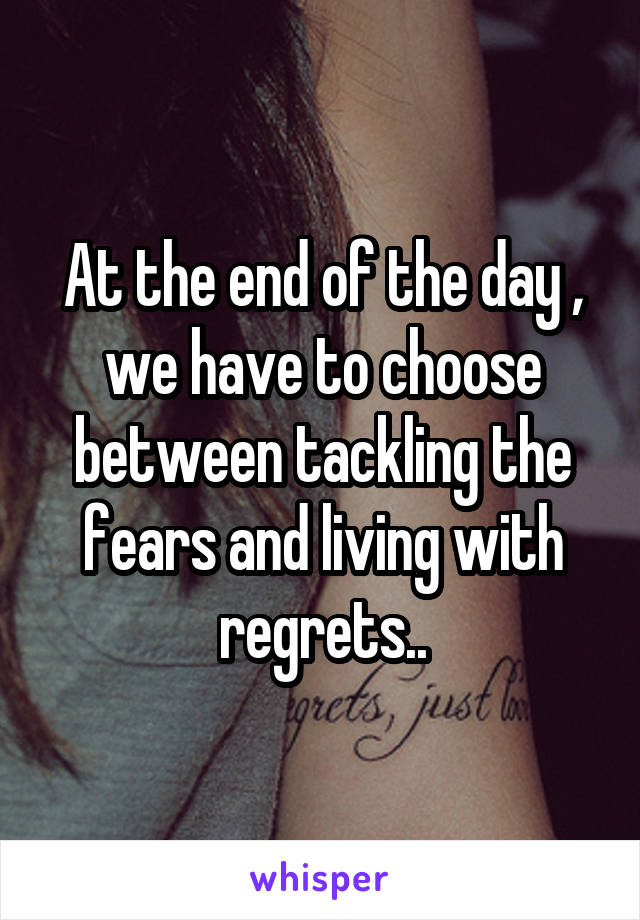 At the end of the day , we have to choose between tackling the fears and living with regrets..