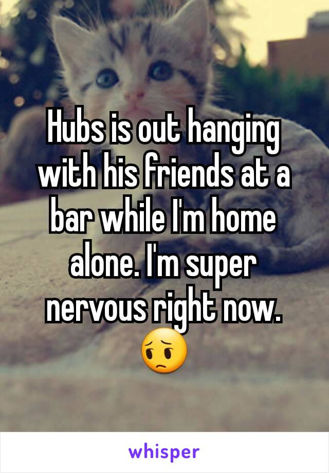 Hubs is out hanging with his friends at a bar while I'm home alone. I'm super nervous right now. 😔