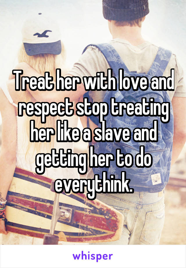Treat her with love and respect stop treating her like a slave and getting her to do everythink.