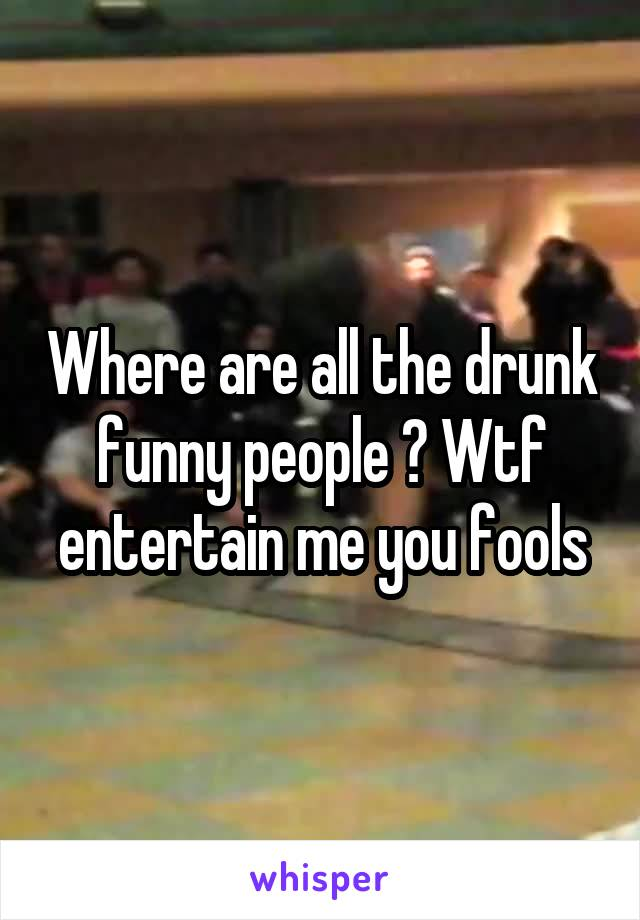 Where are all the drunk funny people ? Wtf entertain me you fools