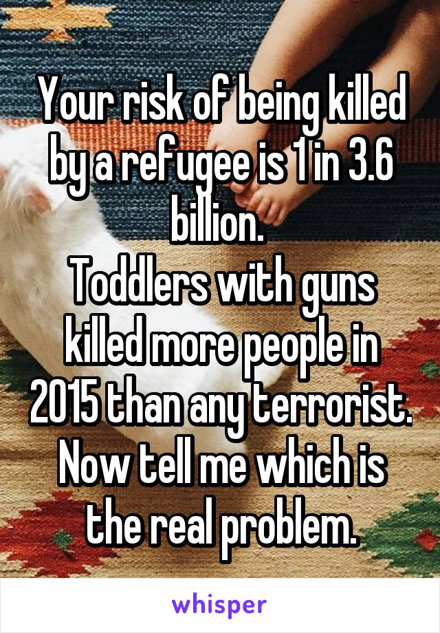 Your risk of being killed by a refugee is 1 in 3.6 billion.  Toddlers with guns killed more people in 2015 than any terrorist. Now tell me which is the real problem.