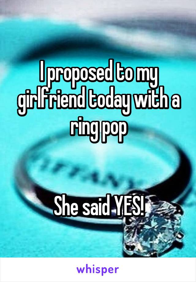 I proposed to my girlfriend today with a ring pop   She said YES!