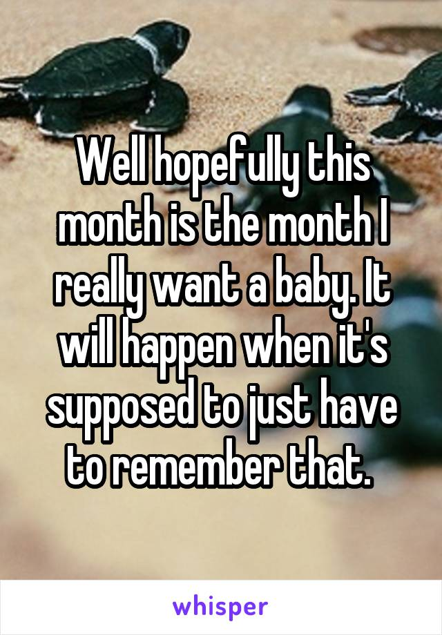 Well hopefully this month is the month I really want a baby. It will happen when it's supposed to just have to remember that.
