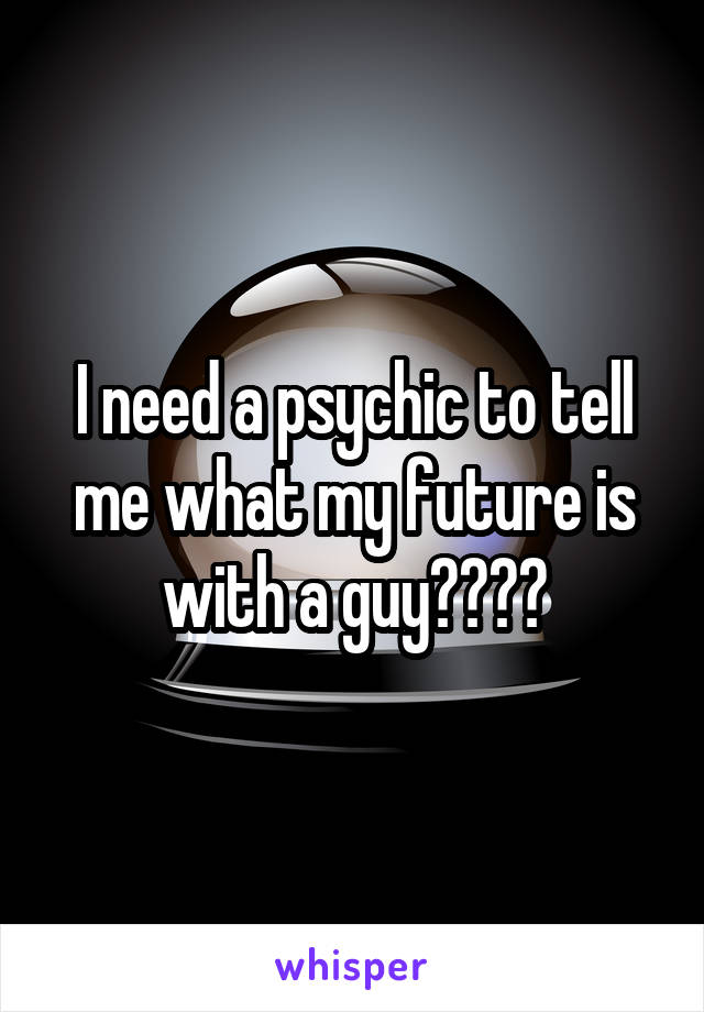 I need a psychic to tell me what my future is with a guy????