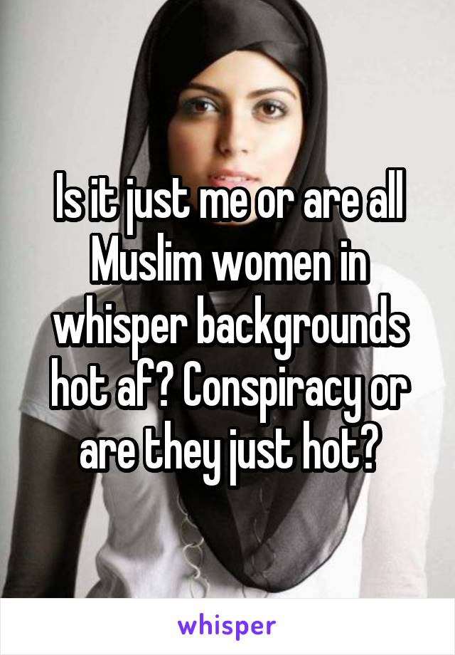 Is it just me or are all Muslim women in whisper backgrounds hot af? Conspiracy or are they just hot?