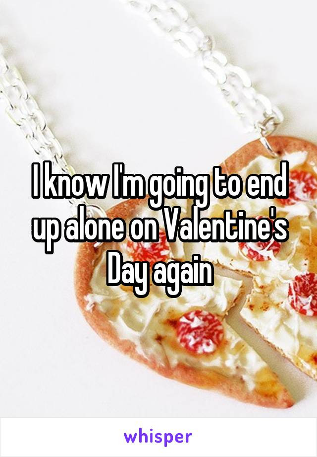I know I'm going to end up alone on Valentine's Day again