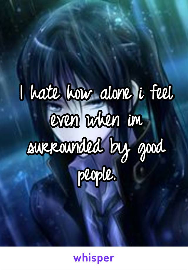 I hate how alone i feel even when im surrounded by good people.
