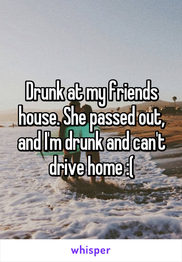 Drunk at my friends house. She passed out, and I'm drunk and can't drive home :(