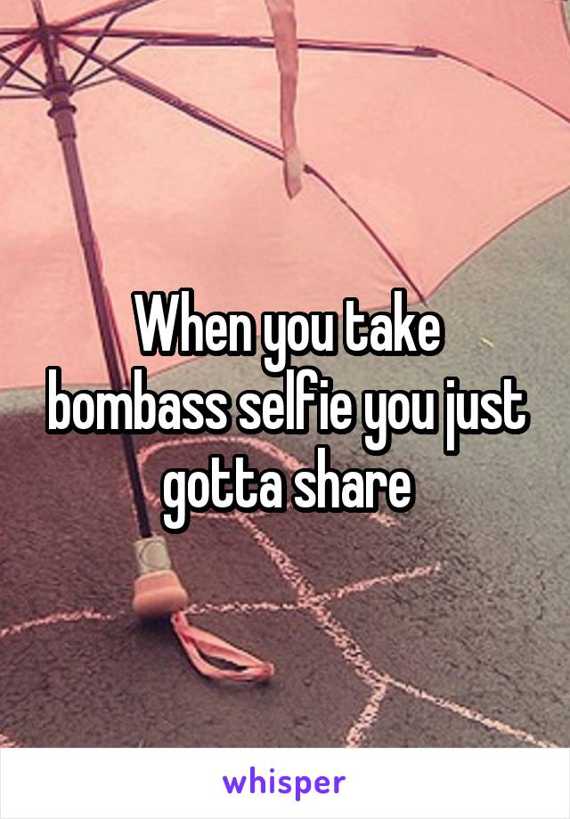 When you take bombass selfie you just gotta share