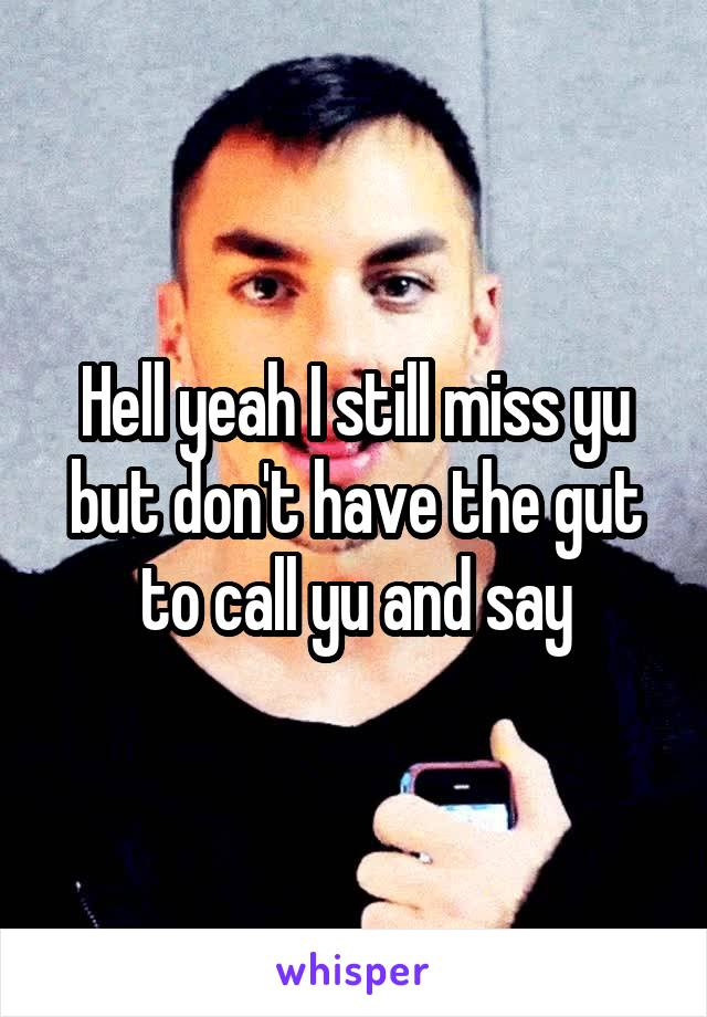 Hell yeah I still miss yu but don't have the gut to call yu and say