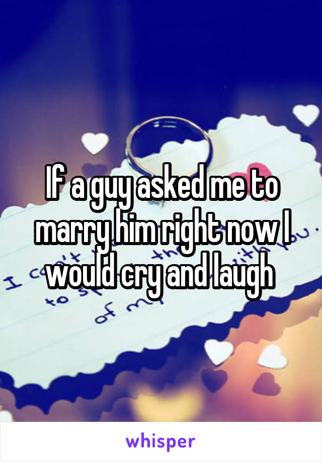 If a guy asked me to marry him right now I would cry and laugh