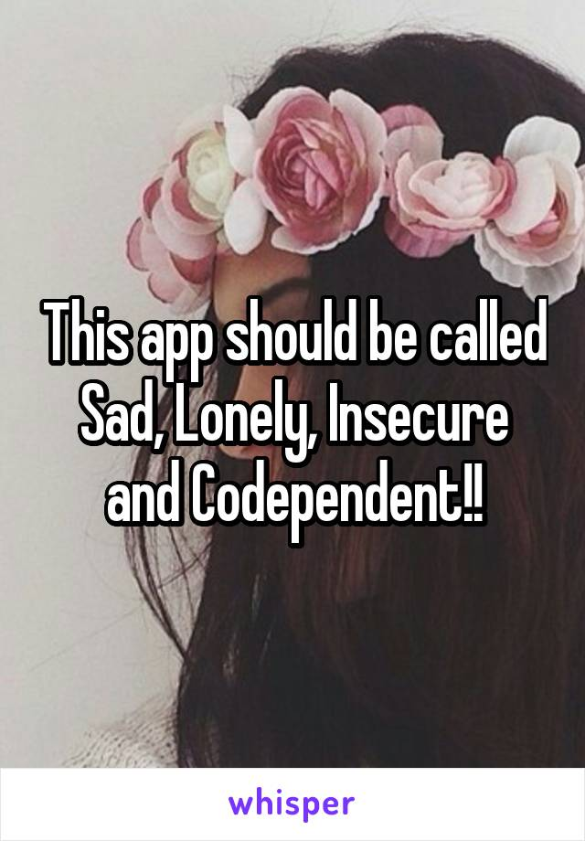 This app should be called Sad, Lonely, Insecure and Codependent!!