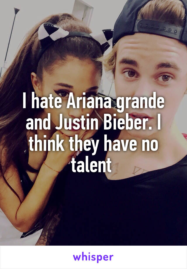 I hate Ariana grande and Justin Bieber. I think they have no talent
