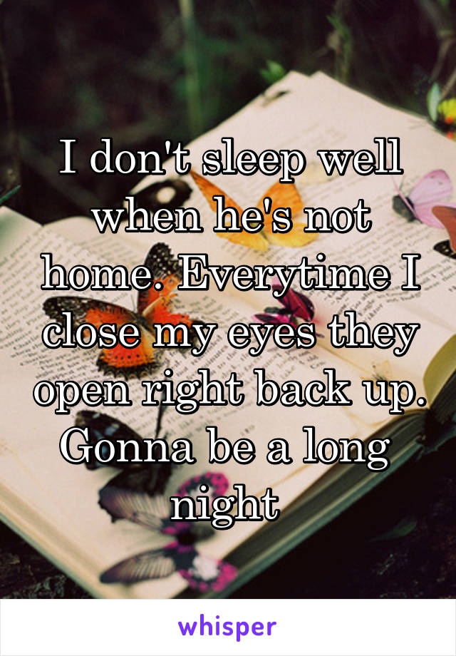 I don't sleep well when he's not home. Everytime I close my eyes they open right back up. Gonna be a long  night