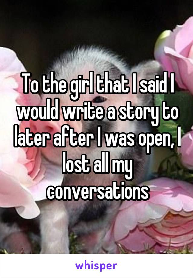 To the girl that I said I would write a story to later after I was open, I lost all my conversations