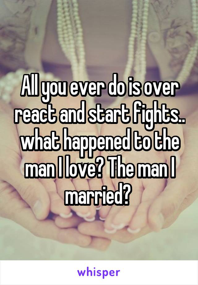 All you ever do is over react and start fights.. what happened to the man I love? The man I married?