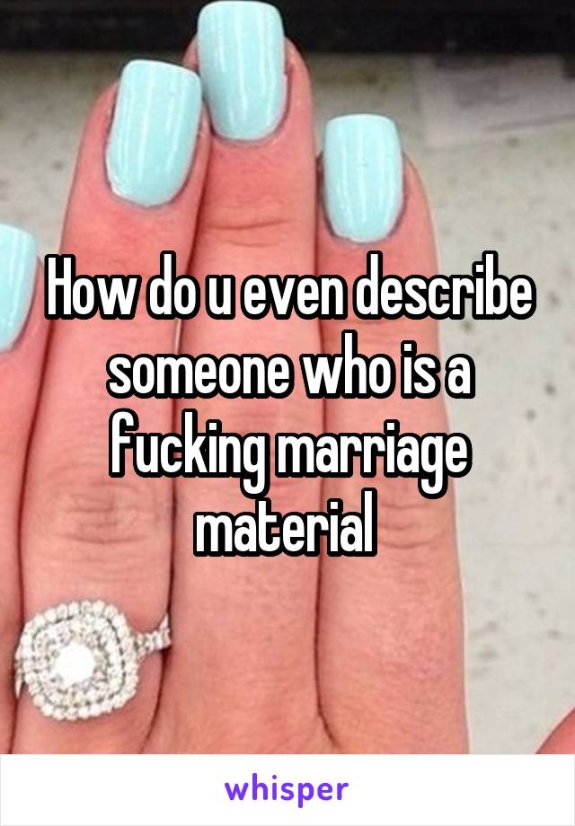How do u even describe someone who is a fucking marriage material