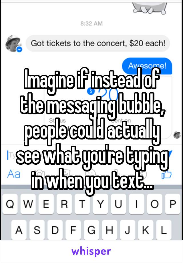 Imagine if instead of the messaging bubble, people could actually see what you're typing in when you text...